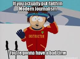 If you actually put faith in modern journalism youre gonna have a bad time