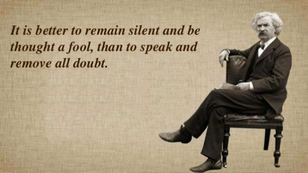 Mark Twain - It is better to remain silent and be thought a fool, than to speak and remove all doubt